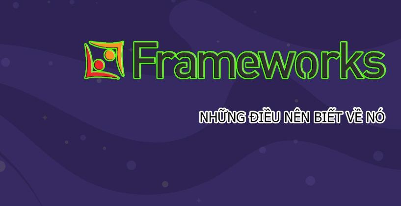 6 Điều Không Thể Bỏ Qua Về Frameworks