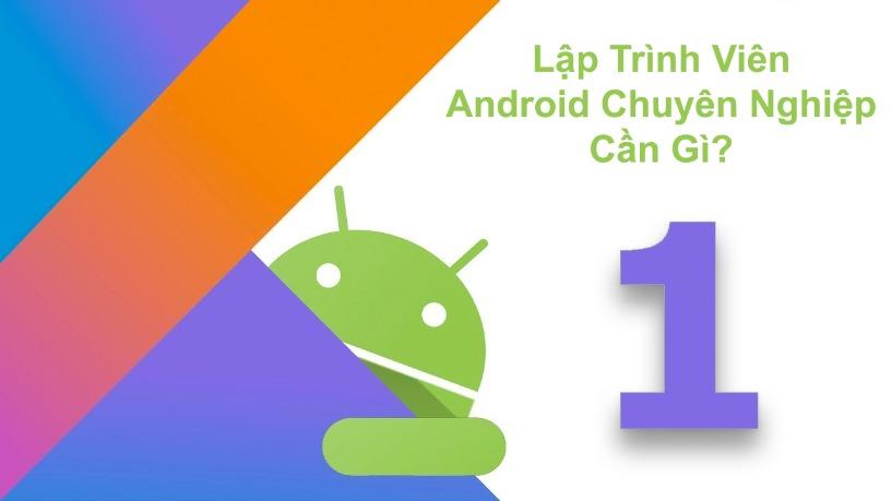 Lập Trình Viên Android Chuyên Nghiệp Cần Gì?